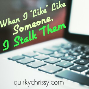 When I like like someone, I internet stalk them